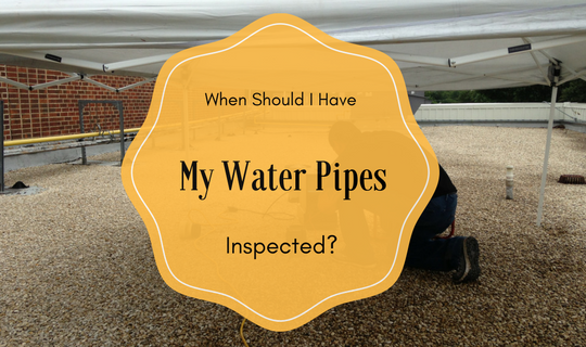 when should I have my water pipes inspected?
